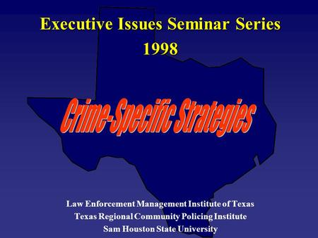 Executive Issues Seminar Series 1998 Law Enforcement Management Institute of Texas Texas Regional Community Policing Institute Sam Houston State University.