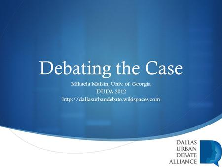  Debating the Case Mikaela Malsin, Univ. of Georgia DUDA 2012