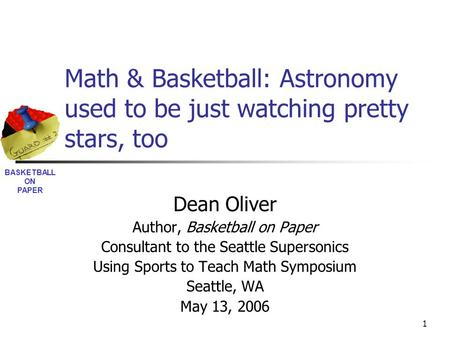 BASKETBALL ON PAPER 1 Math & Basketball: Astronomy used to be just watching pretty stars, too Dean Oliver Author, Basketball on Paper Consultant to the.