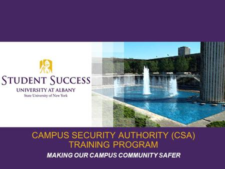 CAMPUS SECURITY AUTHORITY (CSA) TRAINING PROGRAM MAKING OUR CAMPUS COMMUNITY SAFER.