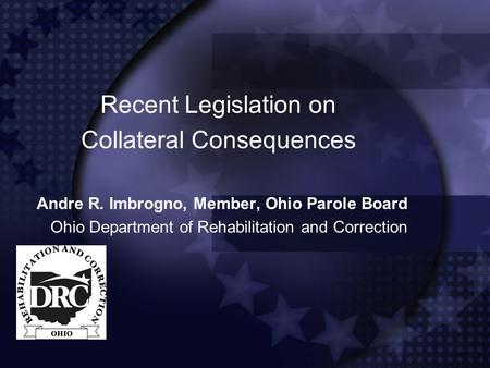 Recent Legislation on Collateral Consequences Andre R. Imbrogno, Member, Ohio Parole Board Ohio Department of Rehabilitation and Correction.