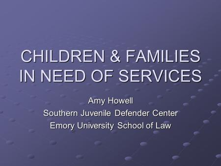 CHILDREN & FAMILIES IN NEED OF SERVICES Amy Howell Southern Juvenile Defender Center Emory University School of Law.