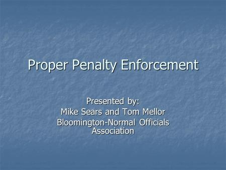 Proper Penalty Enforcement Presented by: Mike Sears and Tom Mellor Bloomington-Normal Officials Association.