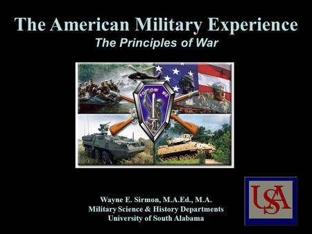 The American Military Experience The Principles of War Wayne E. Sirmon, M.A.Ed., M.A. Military Science & History Departments University of South Alabama.