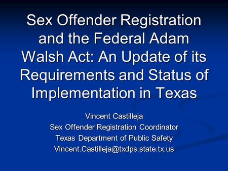 Sex Offender Registration and the Federal Adam Walsh Act: An Update of its Requirements and Status of Implementation in Texas Vincent Castilleja Sex Offender.