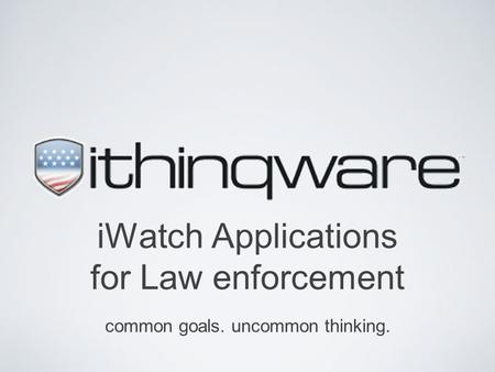 IWatch Applications for Law enforcement common goals. uncommon thinking.