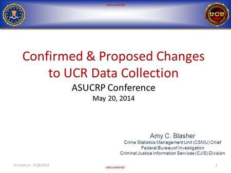 UNCLASSIFIED Confirmed & Proposed Changes to UCR Data Collection ASUCRP Conference May 20, 2014 Printed on: 5/18/20151 Amy C. Blasher Crime Statistics.