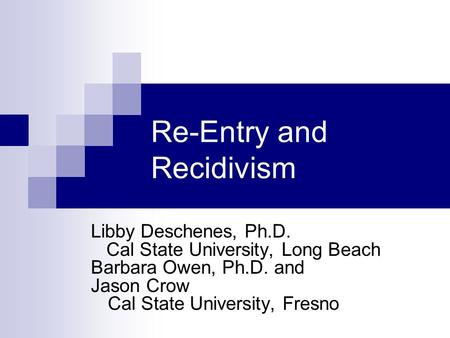 Re-Entry and Recidivism Libby Deschenes, Ph.D. Cal State University, Long Beach Barbara Owen, Ph.D. and Jason Crow Cal State University, Fresno.
