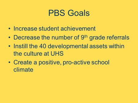 PBS Goals Increase student achievement Decrease the number of 9 th grade referrals Instill the 40 developmental assets within the culture at UHS Create.