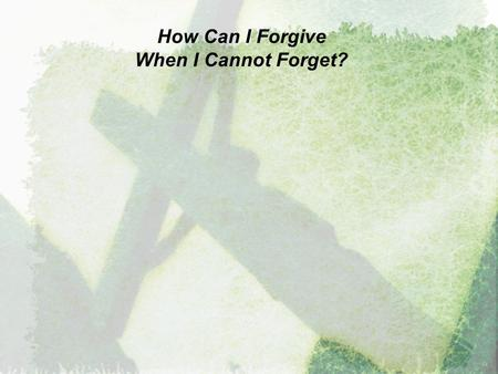 "How Can I Forgive When I Cannot Forget?. How Can I Forgive When I Cannot Forget? ""Be kind and compassionate to one another, forgiving each other, just."
