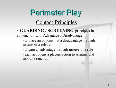 1 Perimeter Play Contact Principles GUARDING / SCREENING principles in conjunction with Advantage / Disadvantage to place an opponent at a disadvantage.