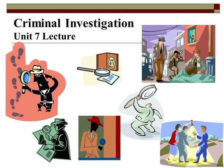 Criminal Investigation Unit 7 Lecture
