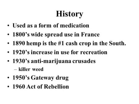 History Used as a form of medication 1800's wide spread use in France 1890 hemp is the #1 cash crop in the South. 1920's increase in use for recreation.