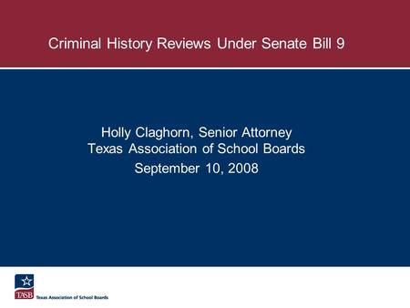 Criminal History Reviews Under Senate Bill 9 Holly Claghorn, Senior Attorney Texas Association of School Boards September 10, 2008.