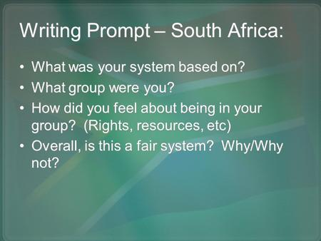 Writing Prompt – South Africa: What was your system based on? What group were you? How did you feel about being in your group? (Rights, resources, etc)