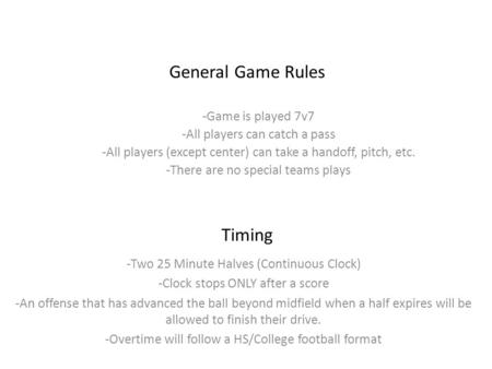 General Game Rules -Game is played 7v7 -All players can catch a pass -All players (except center) can take a handoff, pitch, etc. -There are no special.