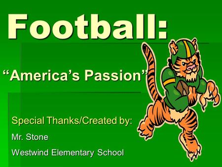 "Football: ""America's Passion"" Special Thanks/Created by: Mr. Stone Westwind Elementary School."