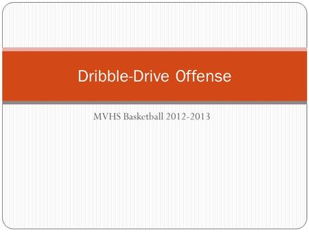 MVHS Basketball 2012-2013 Dribble-Drive Offense. Keys to the Offense Spacing is important Create as many gaps as possible Create double gaps Attack the.