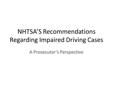 NHTSA'S Recommendations Regarding Impaired Driving Cases A Prosecutor's Perspective.
