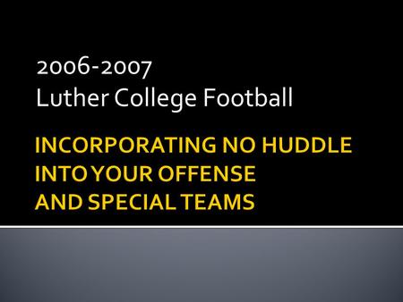2006-2007 Luther College Football.  Multiple Pro Offense  Pro Pass  Power Run  Play Action  No-Huddle Attack  Dictate Tempo  Use Momentum  Concept.