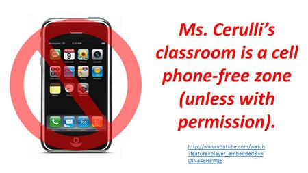 ?feature=player_embedded&v= OINa46HeWg8 Ms. Cerulli's classroom is a cell phone-free zone (unless with permission).