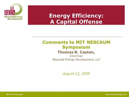 Energy Efficiency: A Capital Offense Comments to MIT NESCAUM Symposium Thomas R. Casten, Chairman Recycled Energy Development, LLC August 12, 2009 RED.