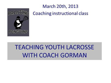 TEACHING YOUTH LACROSSE WITH COACH GORMAN March 20th, 2013 Coaching instructional class.