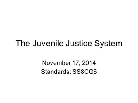 The Juvenile Justice System November 17, 2014 Standards: SS8CG6.
