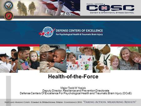 Health-of-the-Force Major Todd M Yosick Deputy Director, Resilience and Prevention Directorate Defense Centers Of Excellence For Psychological Health and.