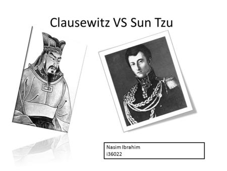 Clausewitz VS Sun Tzu Nasim Ibrahim i36022. Clausewitz and Sun Tzu -Prussia and China - 200 vs 2000 years ago - war is the main concept for both of them.