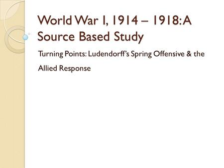 World War I, 1914 – 1918: A Source Based Study Turning Points: Ludendorff's Spring Offensive & the Allied Response.