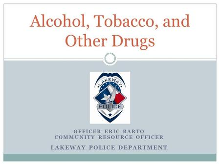 OFFICER ERIC BARTO COMMUNITY RESOURCE OFFICER LAKEWAY POLICE DEPARTMENT Alcohol, Tobacco, and Other Drugs.