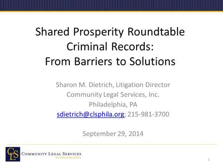 Shared Prosperity Roundtable Criminal Records: From Barriers to Solutions Sharon M. Dietrich, Litigation Director Community Legal Services, Inc. Philadelphia,