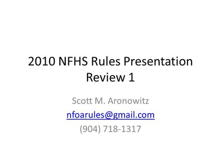 2010 NFHS Rules Presentation Review 1 Scott M. Aronowitz (904) 718-1317.