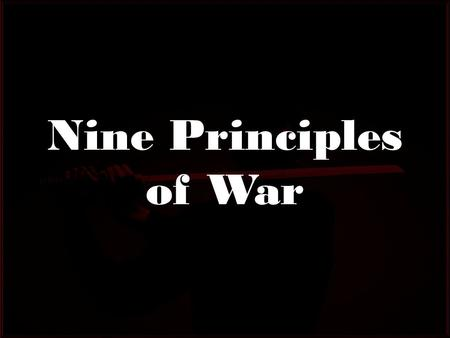 Nine Principles of War. 9 Principles which Govern All Tactical Operations Originally published in 1912 They are present in every tactical situation whether.