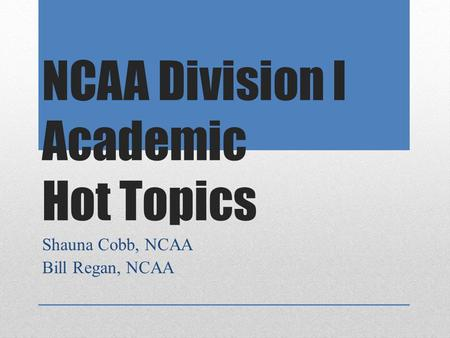 NCAA Division I Academic Hot Topics Shauna Cobb, NCAA Bill Regan, NCAA.