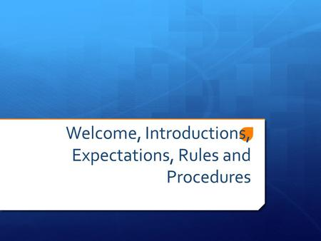 Welcome, Introductions, Expectations, Rules and Procedures.