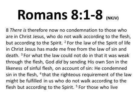 Romans 8:1-8 (NKJV) 8 There is therefore now no condemnation to those who are in Christ Jesus, who do not walk according to the flesh, but according to.