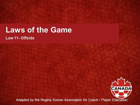 Laws of the Game Law 11- Offside Adapted by the Regina Soccer Association for Coach / Player Education.