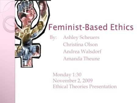 Feminist-Based Ethics By: Ashley Scheuers Christina Olson Andrea Walsdorf Amanda Theune Monday 1:30 November 2, 2009 Ethical Theories Presentation.