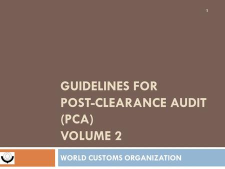 GUIDELINES FOR POST-CLEARANCE AUDIT (PCA) VOLUME 2 WORLD CUSTOMS ORGANIZATION 1.