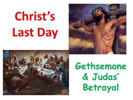 Christ's Last Day Gethsemane & Judas' Betrayal. Where are we today? Gethsemane & Judas' Betrayal From about 10pm to just before midnight.
