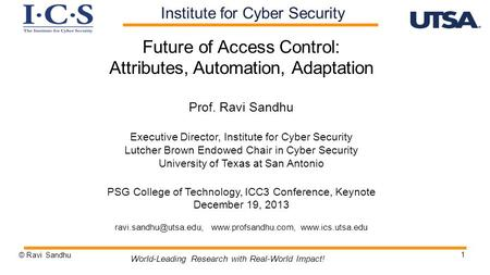 1 Future of Access Control: Attributes, Automation, Adaptation Prof. Ravi Sandhu Executive Director, Institute for Cyber Security Lutcher Brown Endowed.