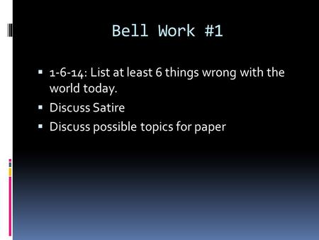 Bell Work #1  1-6-14: List at least 6 things wrong with the world today.  Discuss Satire  Discuss possible topics for paper.