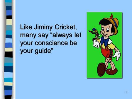 "1 Like Jiminy Cricket, many say ""always let your conscience be your guide"" Like Jiminy Cricket, many say ""always let your conscience be your guide"""