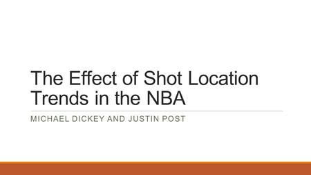 The Effect of Shot Location Trends in the NBA MICHAEL DICKEY AND JUSTIN POST.
