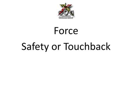 Force Safety or Touchback. What is Force by Definition?? – Force is the result of energy exerted by a player which provides movement of the ball. What.