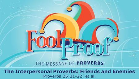 Textbox center The Interpersonal Proverbs: Friends and Enemies Proverbs 25:21-22; et al.