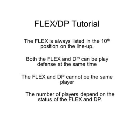 FLEX/DP Tutorial The FLEX is always listed in the 10 th position on the line-up. Both the FLEX and DP can be play defense at the same time The FLEX and.