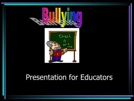 Presentation for Educators True or False? Bullying is male behavior. Once a bully always a bully. Bully is a normal part of growing up, mostly just teasing.